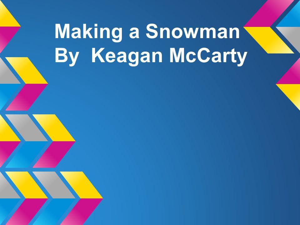 Making a Snowman By Keagan McCarty