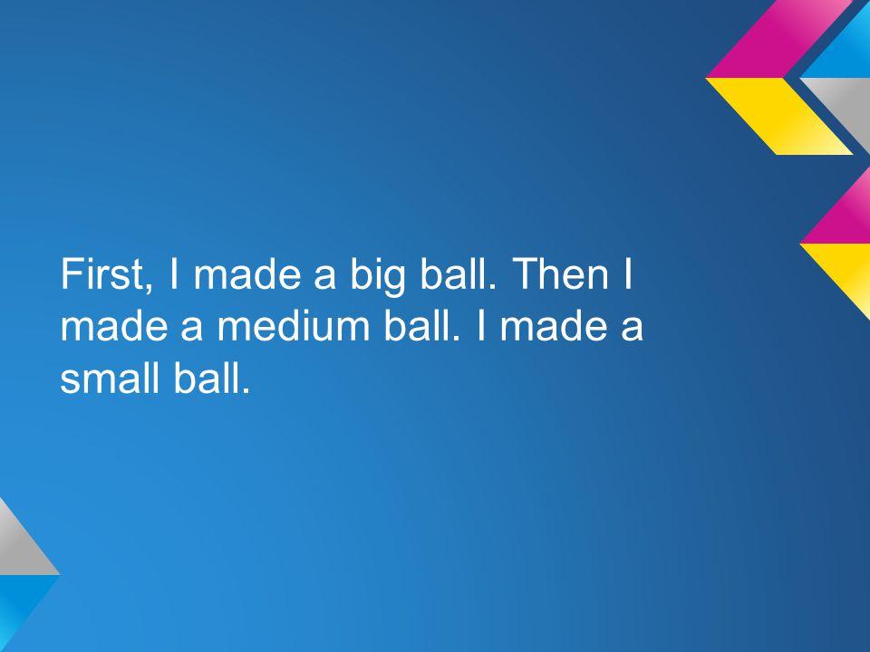 First, I made a big ball. Then I made a medium ball. I made a small ball.