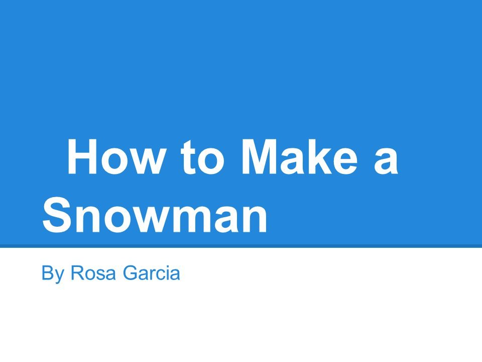 How to Make a Snowman By Rosa Garcia