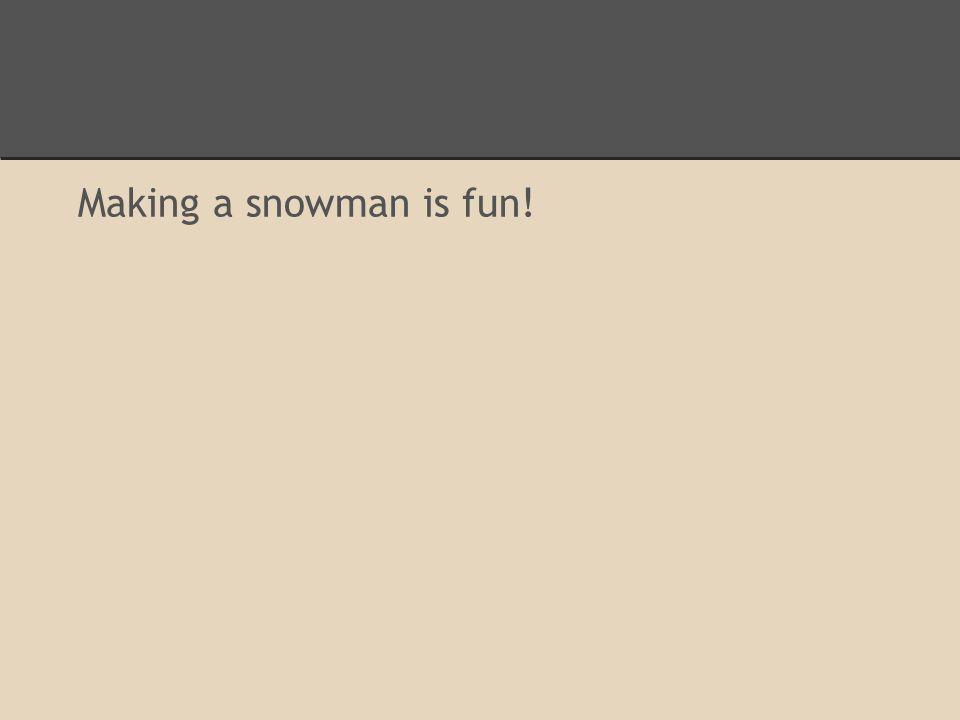 Making a snowman is fun!