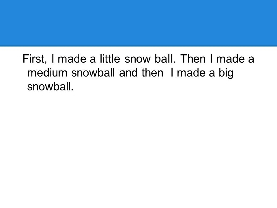 First, I made a IittIe snow baII. Then I made a medium snowball and then I made a big snowball.