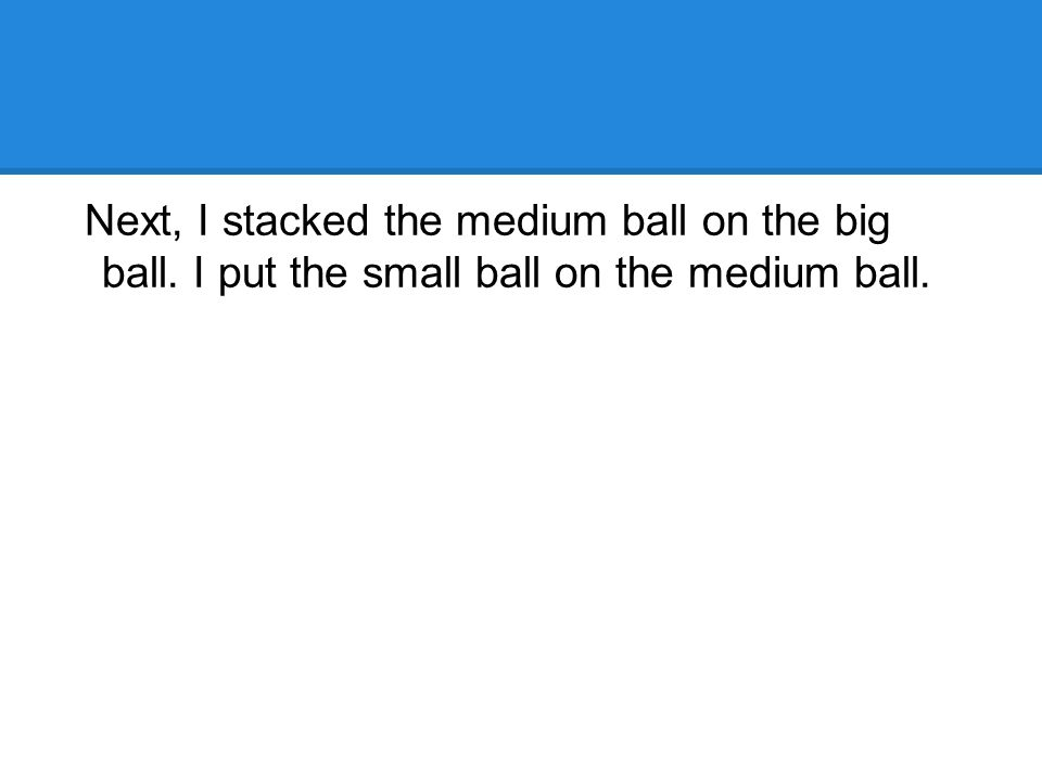 Next, I stacked the medium ball on the big ball. I put the small ball on the medium ball.