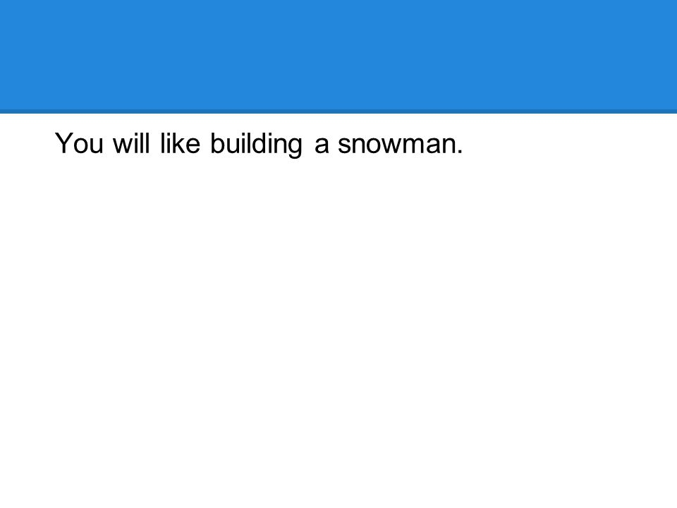 You will like building a snowman.