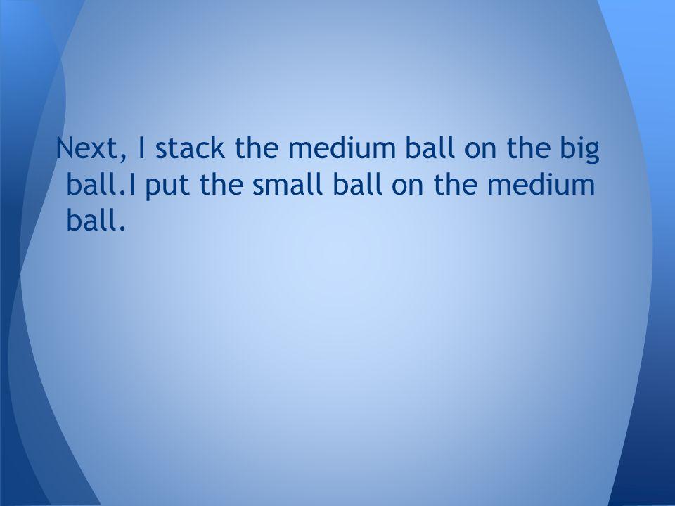 Next, I stack the medium ball on the big ball.I put the small ball on the medium ball.