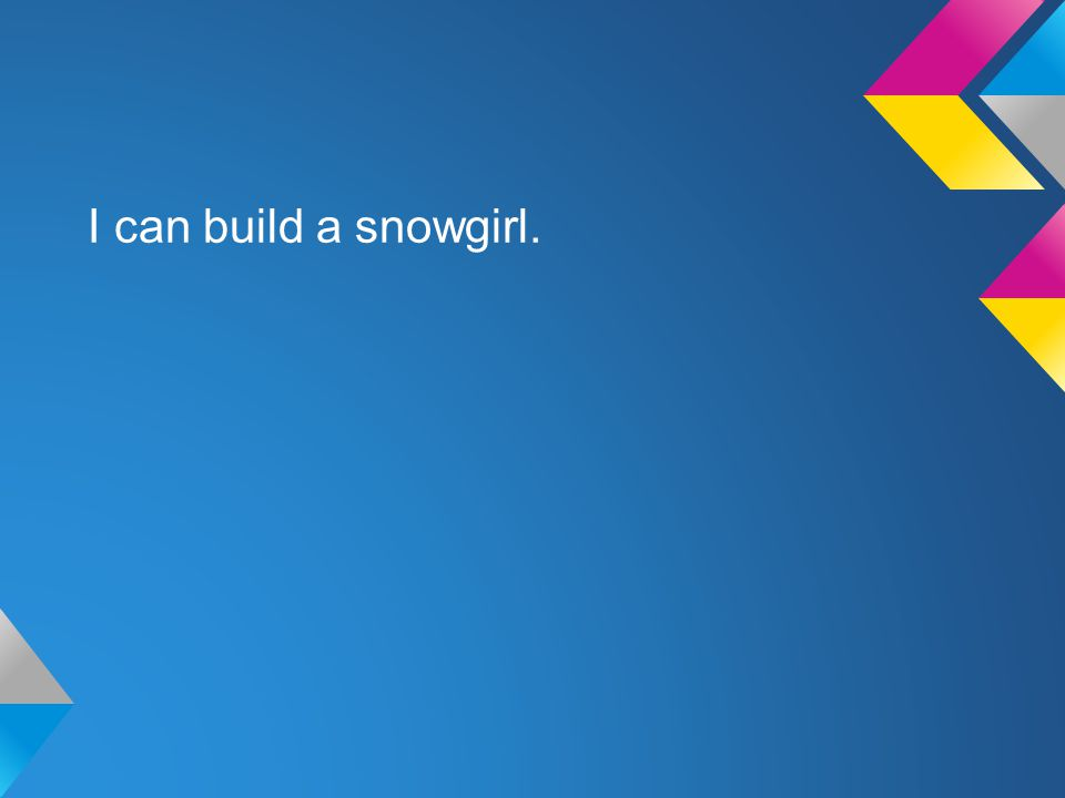 I can build a snowgirl.