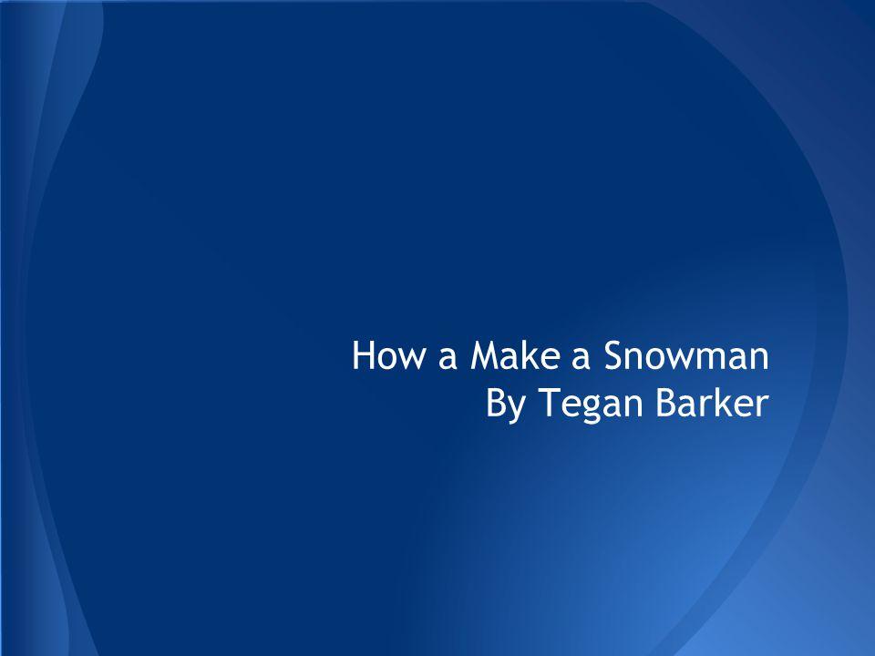 How a Make a Snowman By Tegan Barker