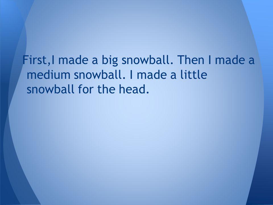 First,I made a big snowball. Then I made a medium snowball. I made a little snowball for the head.