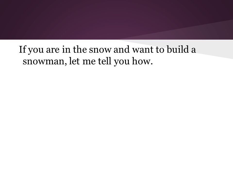 If you are in the snow and want to build a snowman, let me tell you how.