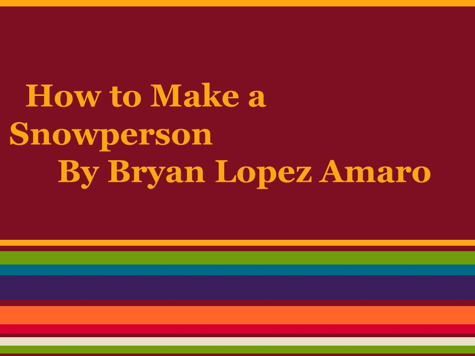 How to Make a Snowperson By Bryan Lopez Amaro