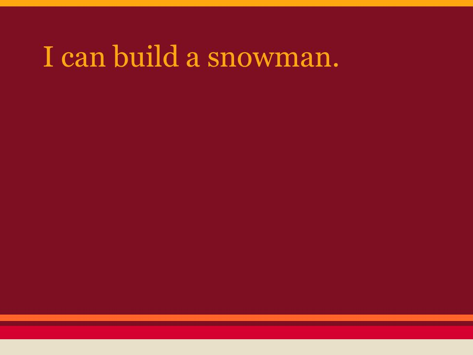 I can build a snowman.