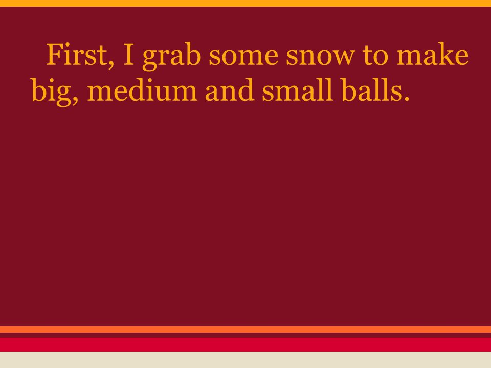 First, I grab some snow to make big, medium and small balls.