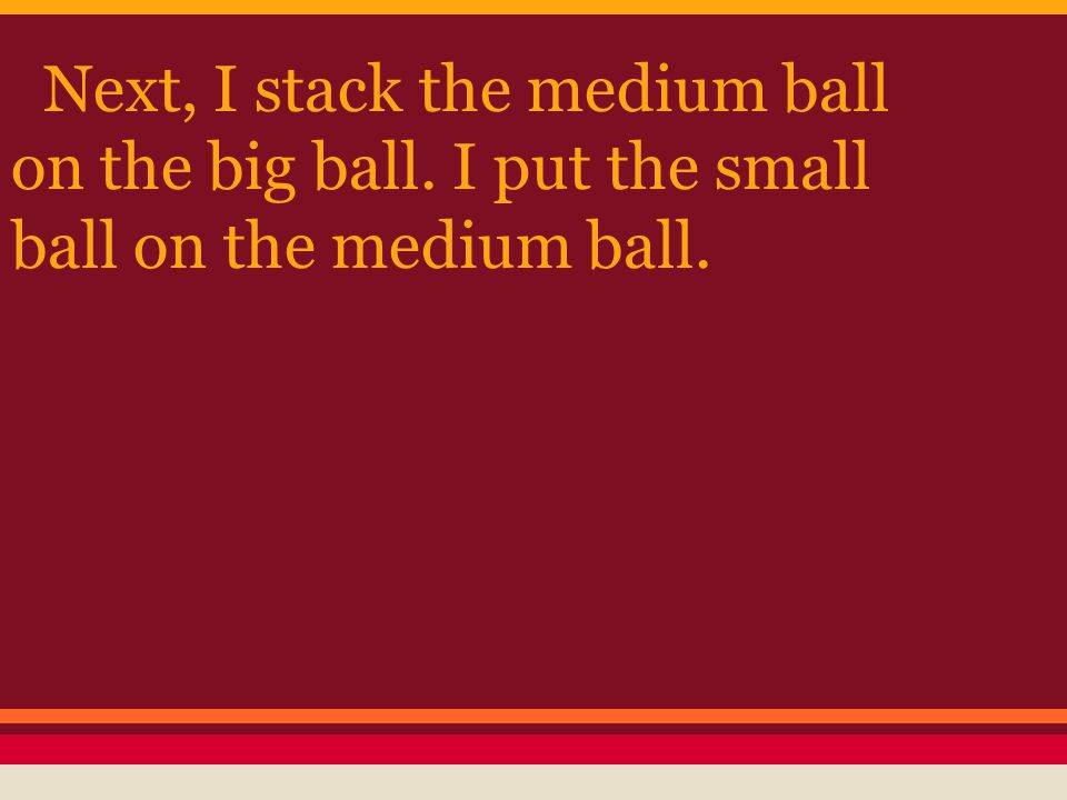 Next, I stack the medium ball on the big ball. I put the small ball on the medium ball.