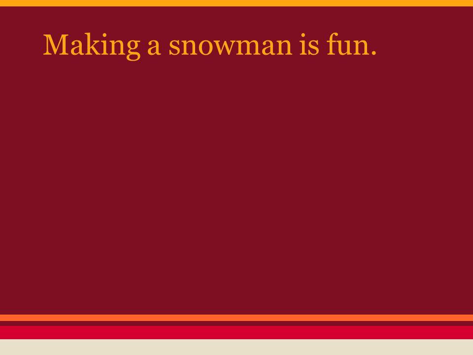 Making a snowman is fun.
