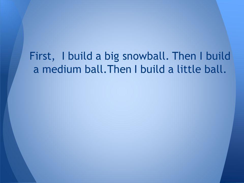 First, I build a big snowball. Then I build a medium ball.Then I build a little ball.