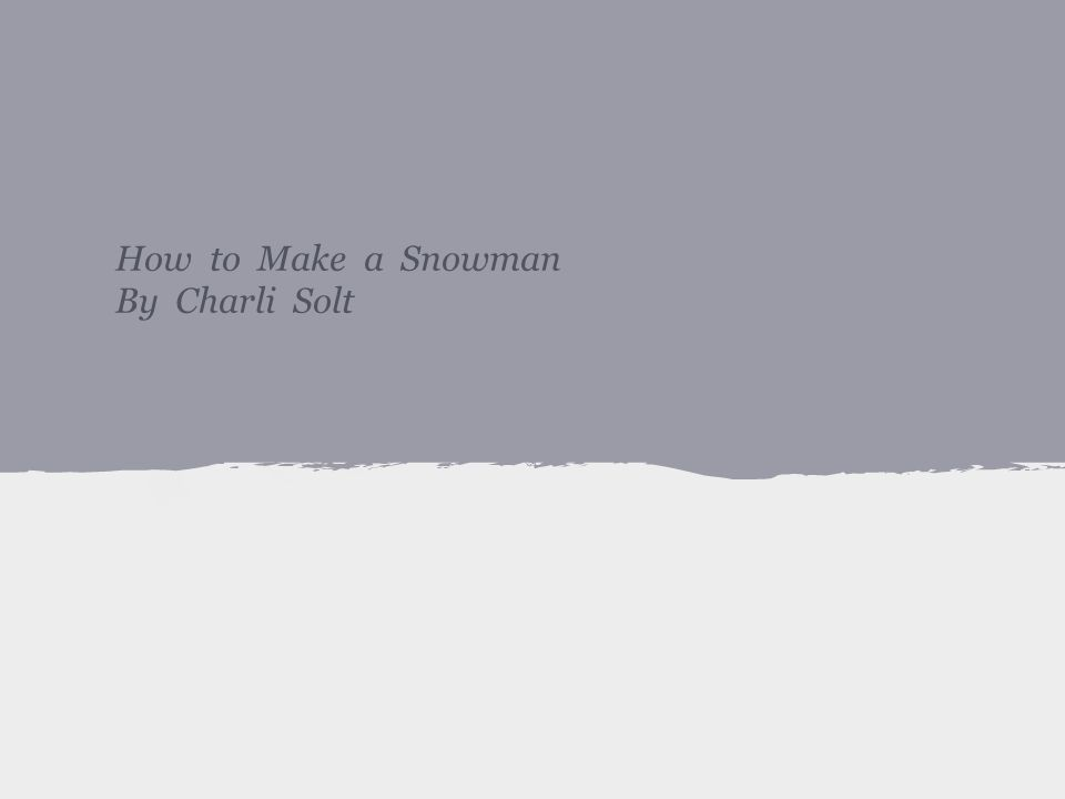 How to Make a Snowman By Charli Solt