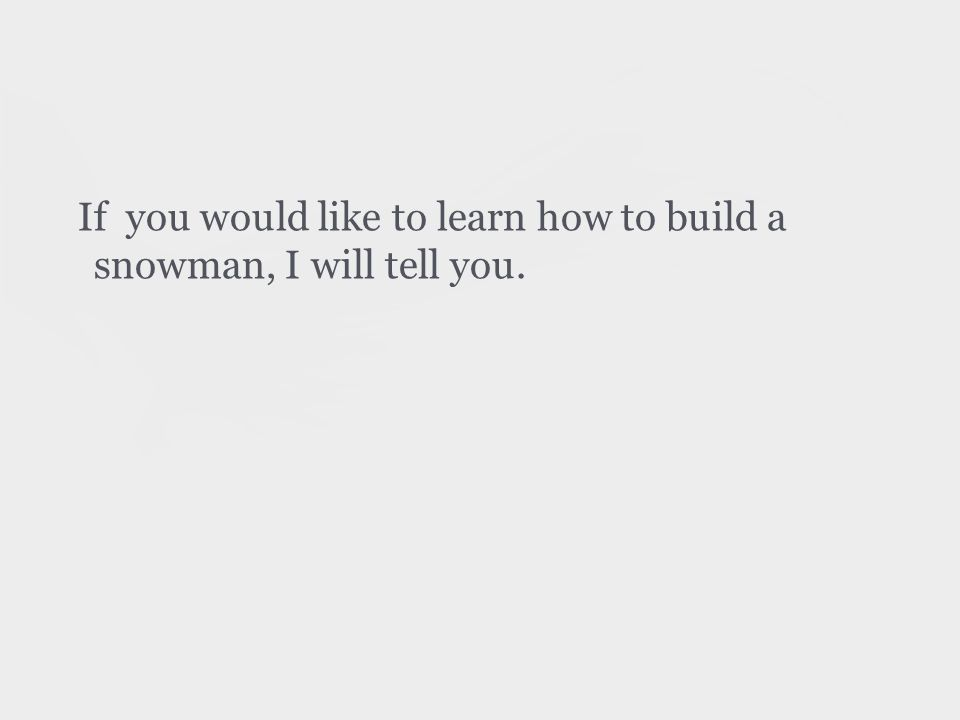 If you would like to learn how to build a snowman, I will tell you.