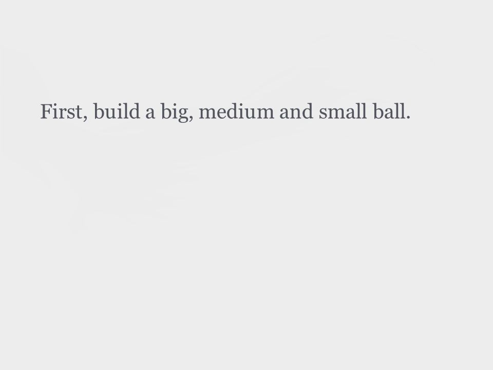 First, build a big, medium and small ball.