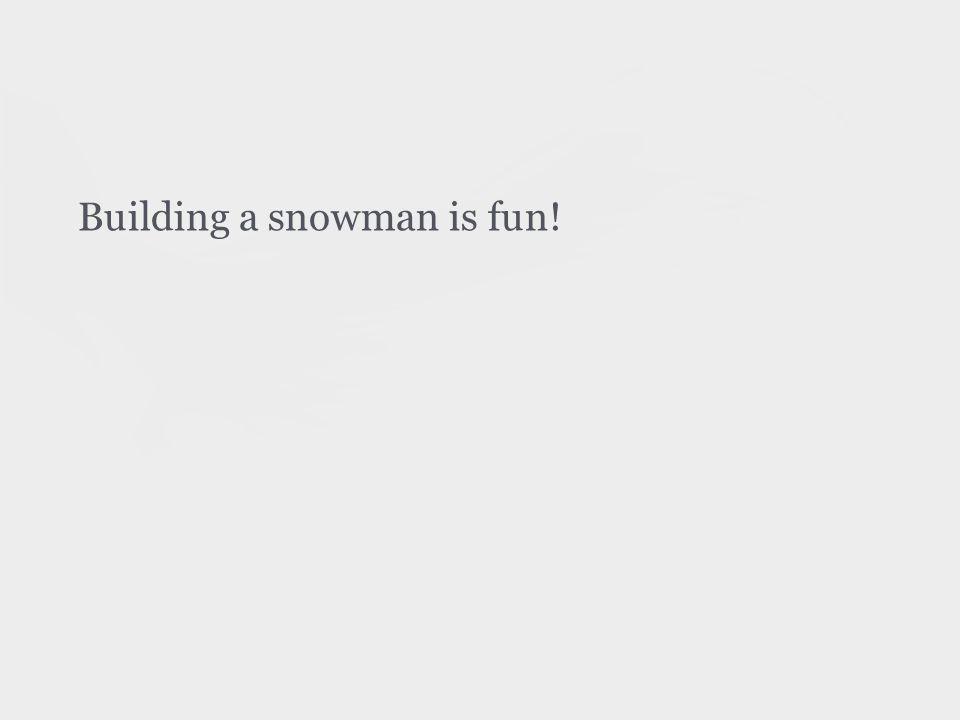 Building a snowman is fun!