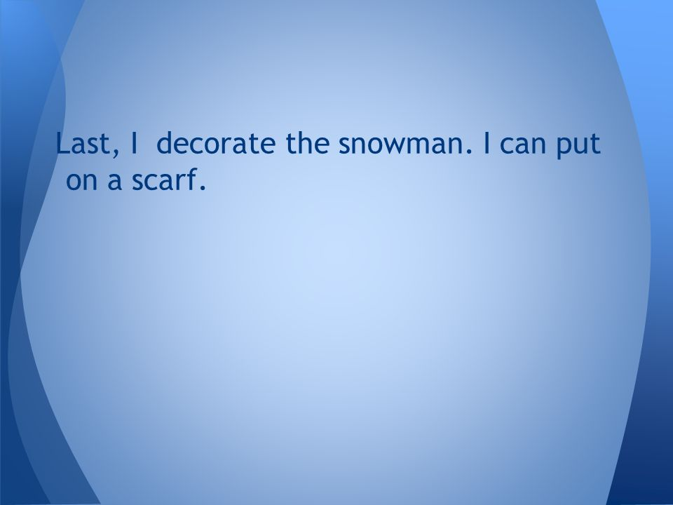 Last, I decorate the snowman. I can put on a scarf.