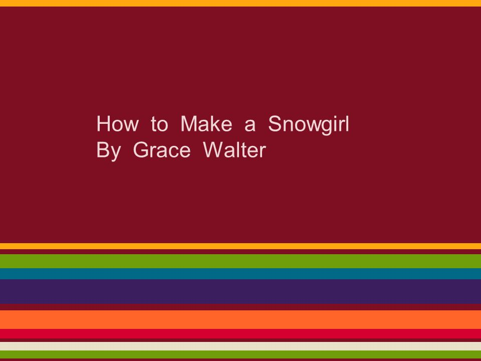 How to Make a Snowgirl By Grace Walter