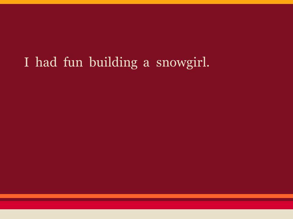 I had fun building a snowgirl.