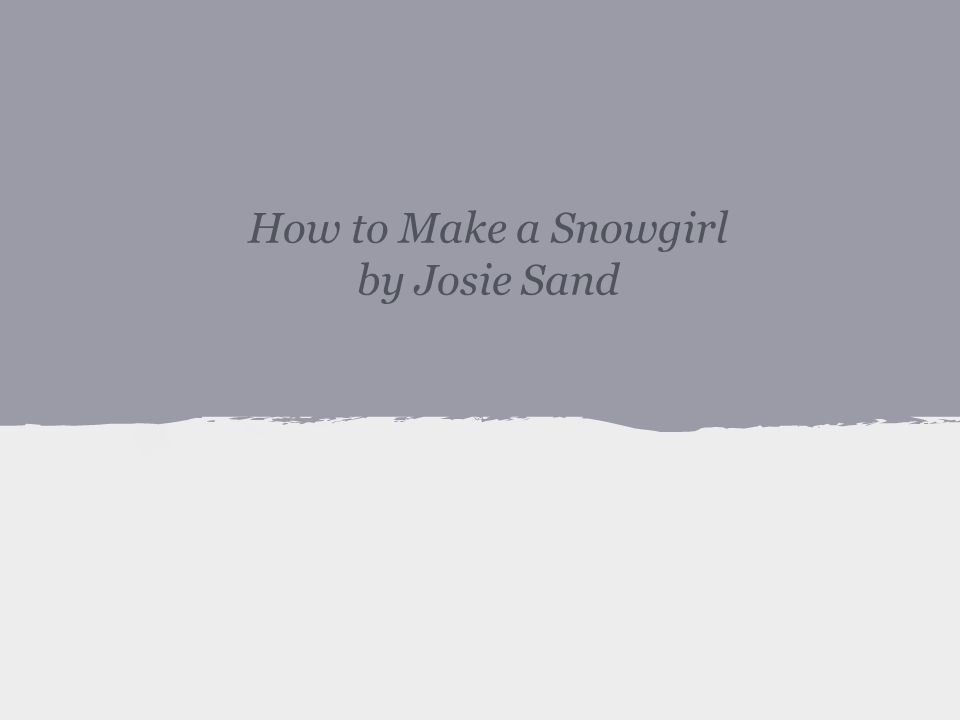 How to Make a Snowgirl by Josie Sand