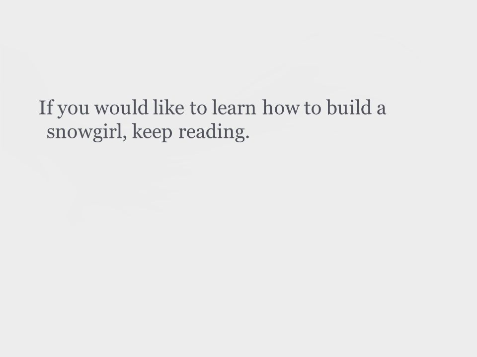 If you would like to learn how to build a snowgirl, keep reading.