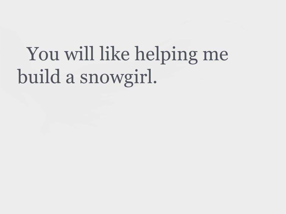 You will like helping me build a snowgirl.