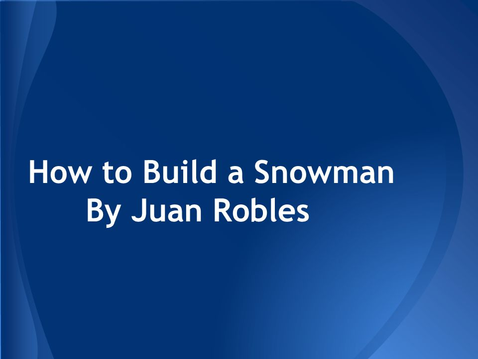 How to Build a Snowman By Juan Robles