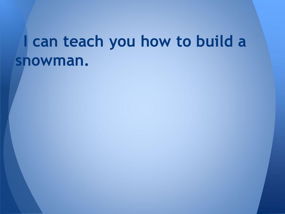 I can teach you how to build a snowman.