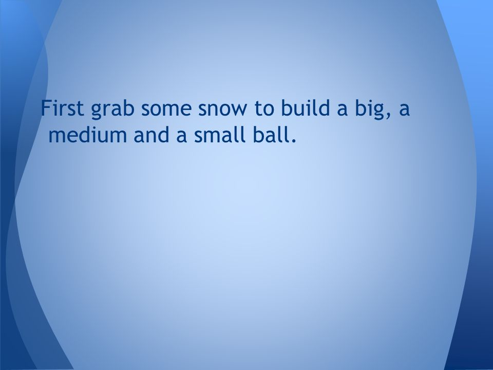 First grab some snow to build a big, a medium and a small ball.