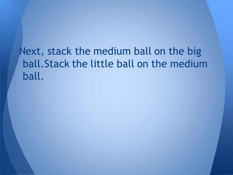 Next, stack the medium ball on the big ball.Stack the little ball on the medium ball.