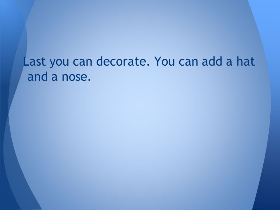 Last you can decorate. You can add a hat and a nose.
