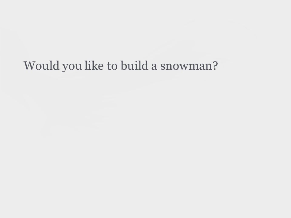 Would you like to build a snowman
