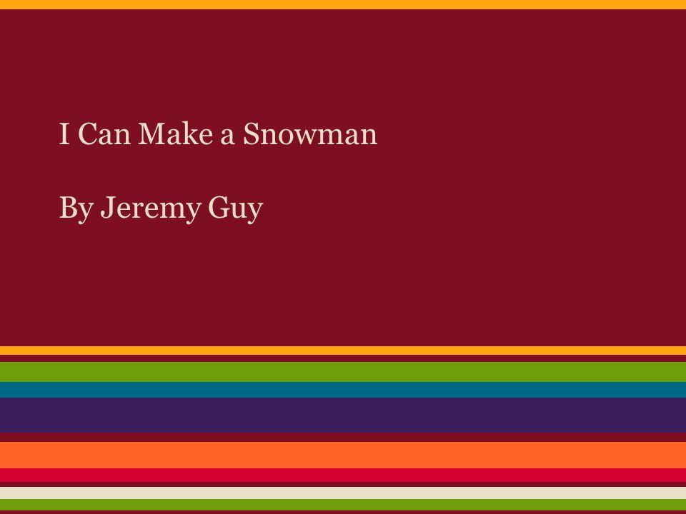 I Can Make a Snowman By Jeremy Guy