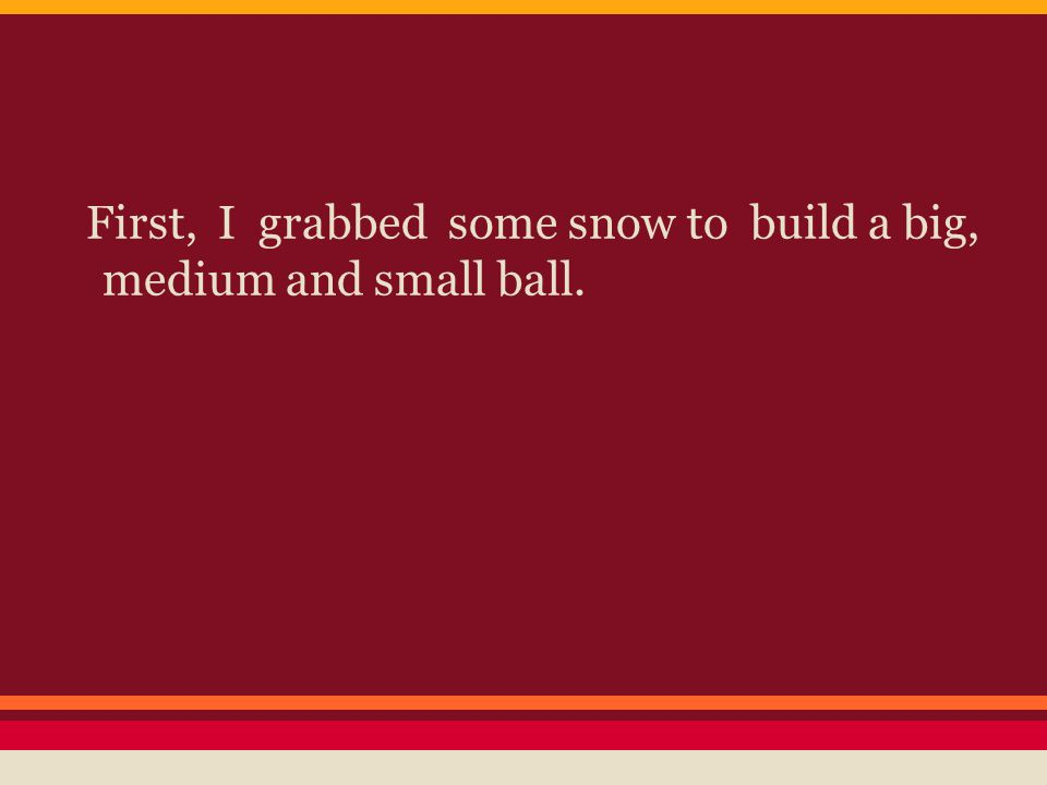 First, I grabbed some snow to build a big, medium and small ball.