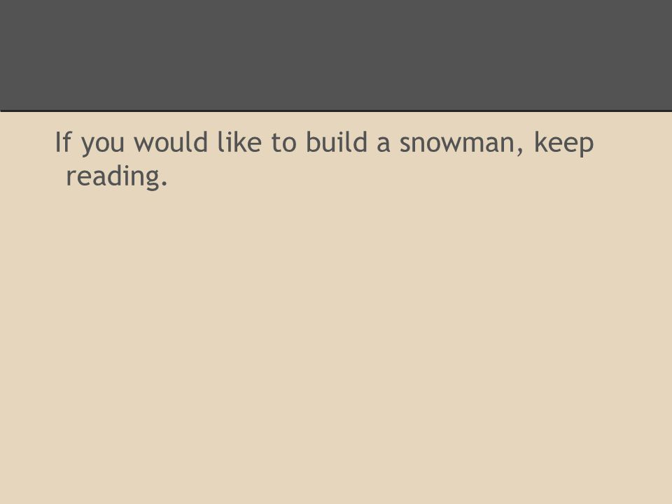 If you would like to build a snowman, keep reading.