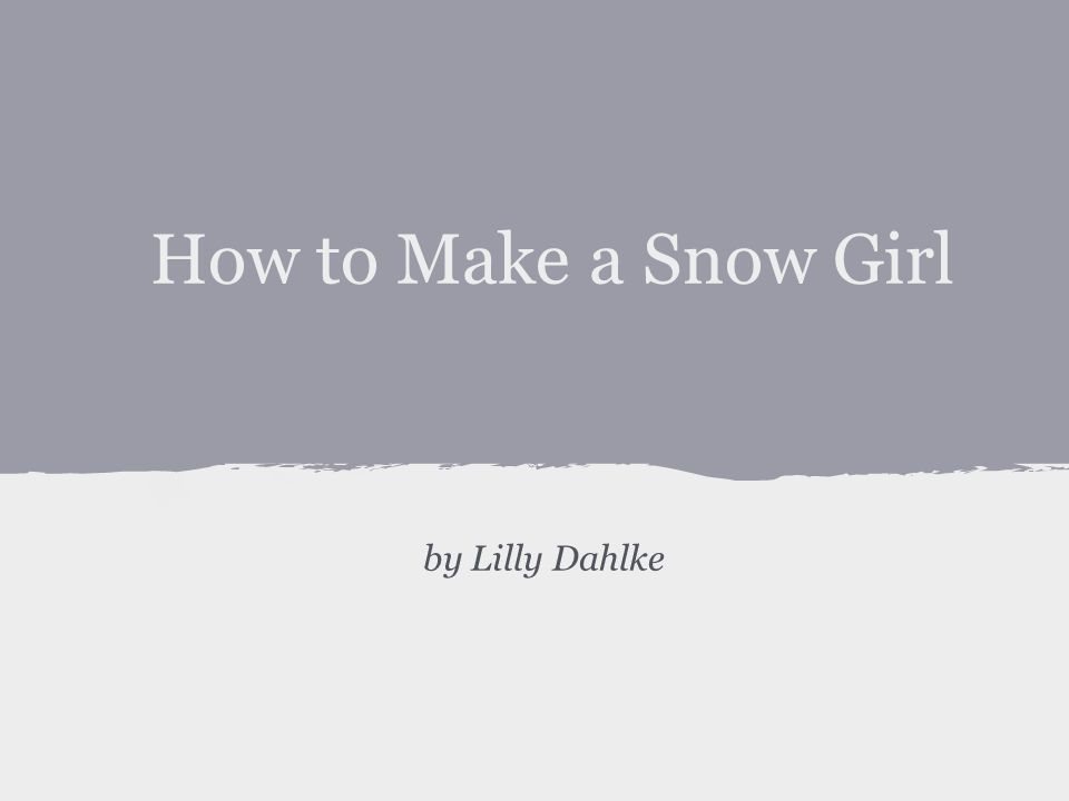 How to Make a Snow Girl by Lilly Dahlke