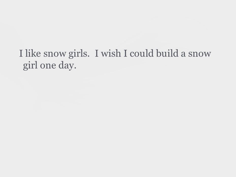 I like snow girls. I wish I could build a snow girl one day.