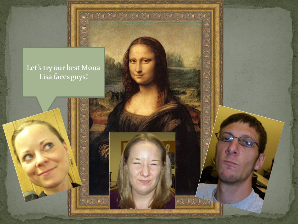 Let's try our best Mona Lisa faces guys!