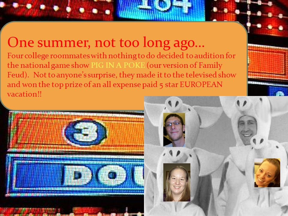 One summer, not too long ago… Four college roommates with nothing to do decided to audition for the national game show PIG IN A POKE (our version of Family Feud).