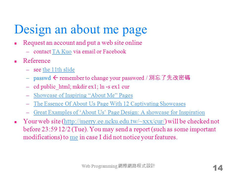 Design an about me page Request an account and put a web site online –contact TA Kuo via email or FacebookTA Kuo Reference –see the 11th slidethe 11th slide –passwd  remember to change your password / 別忘了先改密碼 –cd public_html; mkdir ex1; ln -s ex1 cur –Showcase of Inspiring About Me PagesShowcase of Inspiring About Me Pages –The Essence Of About Us Page With 12 Captivating ShowcasesThe Essence Of About Us Page With 12 Captivating Showcases –Great Examples of 'About Us' Page Design: A showcase for InspirationGreat Examples of 'About Us' Page Design: A showcase for Inspiration Your web site (http://merry.ee.ncku.edu.tw/~xxx/cur/) will be checked not before 23:59 12/2 (Tue).