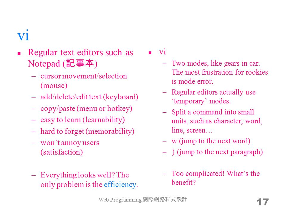 17 vi Regular text editors such as Notepad ( 記事本 ) –cursor movement/selection (mouse) –add/delete/edit text (keyboard) –copy/paste (menu or hotkey) –easy to learn (learnability) –hard to forget (memorability) –won't annoy users (satisfaction) –Everything looks well.