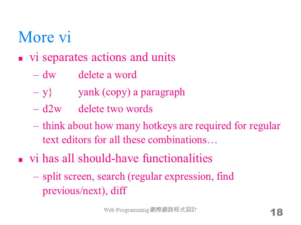 More vi vi separates actions and units –dwdelete a word –y}yank (copy) a paragraph –d2wdelete two words –think about how many hotkeys are required for regular text editors for all these combinations… vi has all should-have functionalities –split screen, search (regular expression, find previous/next), diff Web Programming 網際網路程式設計 18