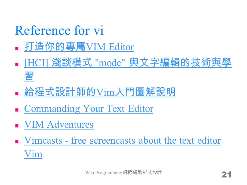 Reference for vi 打造你的專屬 VIM Editor 打造你的專屬 VIM Editor [HCI] 淺談模式 mode 與文字編輯的技術與學 習 [HCI] 淺談模式 mode 與文字編輯的技術與學 習 給程式設計師的 Vim 入門圖解說明 給程式設計師的 Vim 入門圖解說明 Commanding Your Text Editor VIM Adventures Vimcasts - free screencasts about the text editor Vim Vimcasts - free screencasts about the text editor Vim Web Programming 網際網路程式設計 21
