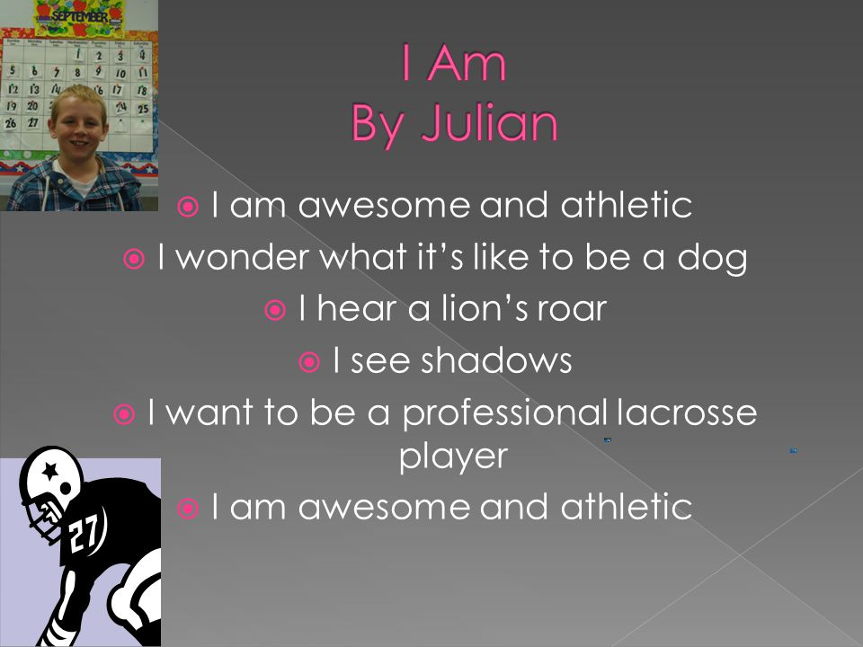  I am awesome and athletic  I wonder what it's like to be a dog  I hear a lion's roar  I see shadows  I want to be a professional lacrosse player  I am awesome and athletic
