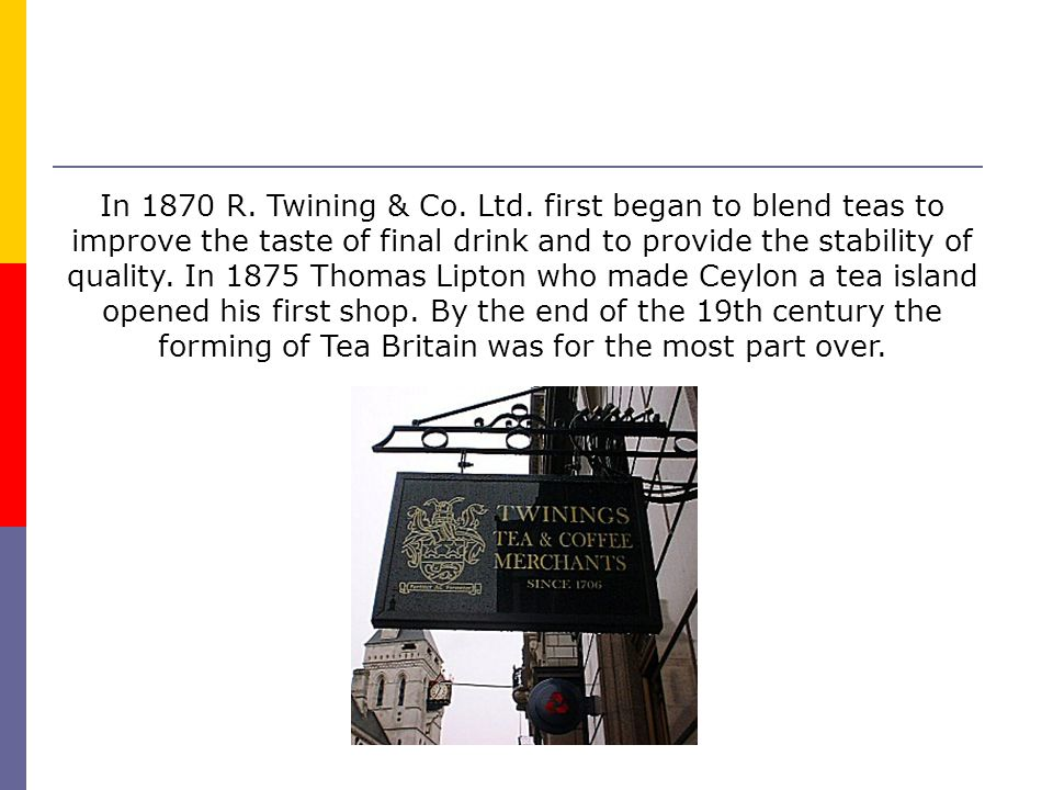 In 1870 R. Twining & Co. Ltd. first began to blend teas to improve the taste of final drink and to provide the stability of quality. In 1875 Thomas Li