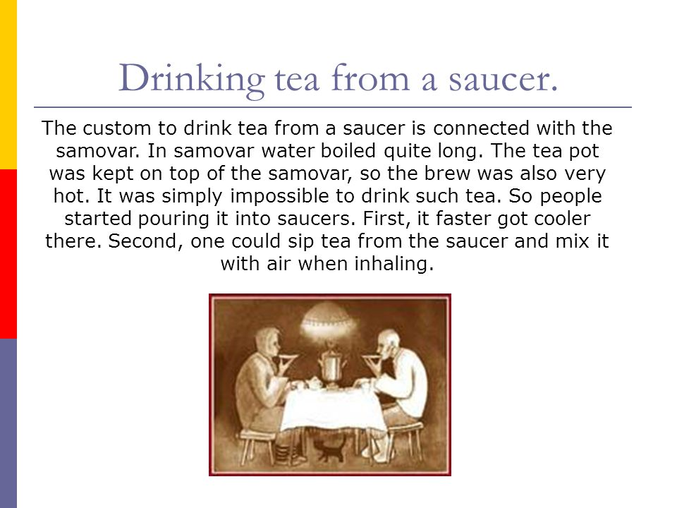 The custom to drink tea from a saucer is connected with the samovar. In samovar water boiled quite long. The tea pot was kept on top of the samovar, s