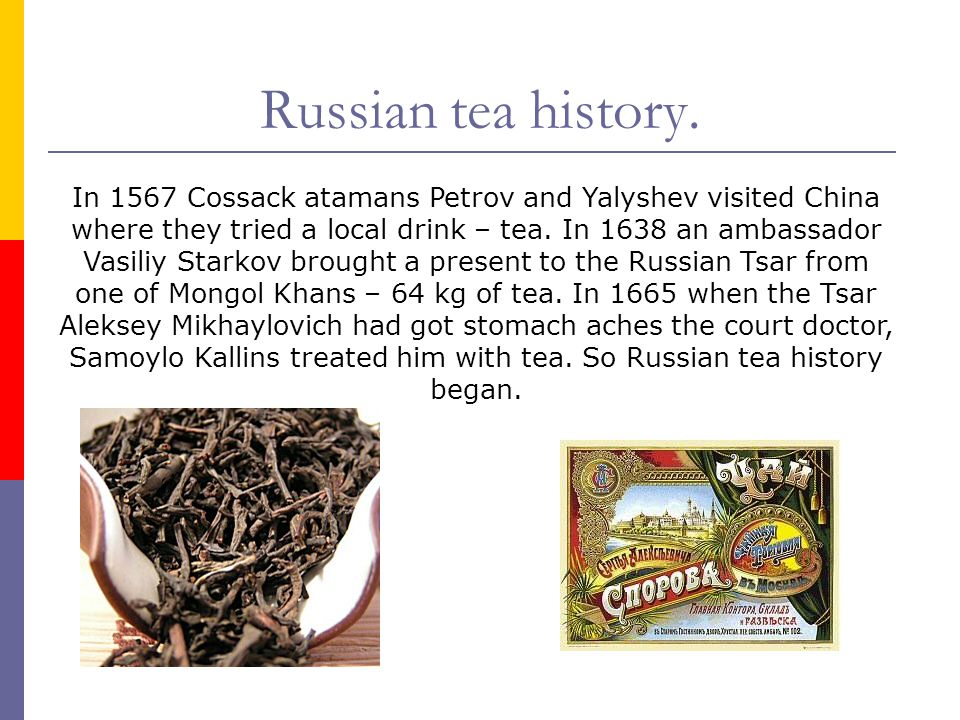 Tea was brought to Russia from Northern China where it was called cha-i or cha-e that is why in Russia the drink got the name chay (tea).