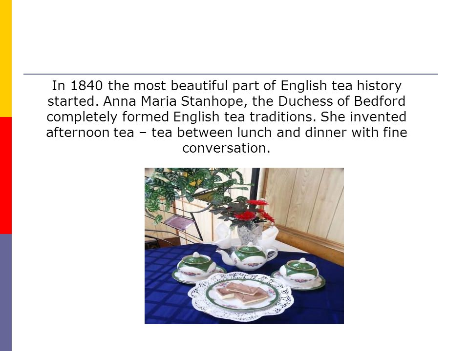 In 1840 the most beautiful part of English tea history started. Anna Maria Stanhope, the Duchess of Bedford completely formed English tea traditions.